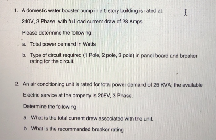 1. A domestic water booster pump in a 5 story building is rated at: 240V, 3 Phase, with full load current draw of 28 Amps Please determine the following: a. Total power demand in Watts b. Type of circuit required (1 Pole, 2 pole, 3 pole) in panel board and breaker rating for the circuit. 2. An air conditioning unit is rated for total power demand of 25 KVA; the available Electric service at the property is 208V, 3 Phase. Determine the following: a. What is the total current draw associated with the unit. b. What is the recommended breaker rating