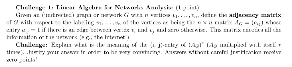 Challenge 1: Linear Algebra for Networks Analysis: (1 point) Given an (undirected) graph or network Ģ with n vertices vi, , vn , define the adjacency matrix of Ģ with respect to the labeling v1, , vn of the vertices as being the n x n matrix AG = (aij) whose entry aij = 1 if there is an edge between vertex vi and vi and zero otherwise. This matrix encodes all the information of the network (e.g., the internet!) Challenge: Explain what is the meaning of the i, j)-entry of (AG) (AG multiplied with itself r times). Justify your answer in order to be very convincing. Answers without careful justification receive zero points!