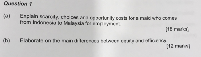 Question 1 Explain scarcity, choices and opportunity costs for a maid who comes from Indonesia to Malaysia for employment. (a) [18 marks] (b) Elaborate on the main differences between equity and efficiency. [12 marks]