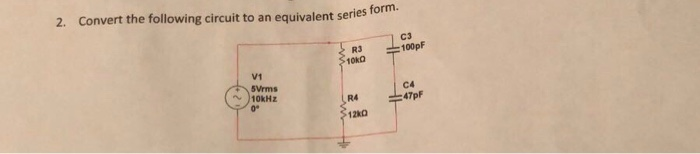 2. Convert the following circuit to an equivalent series t form. R3 10kO C3 -100pF V1 5Vrms C4 47pF 10kHz R4 0° 12kD