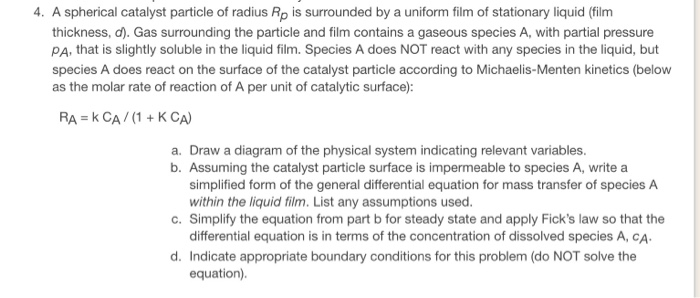 4. A spherical catalyst particle of radius Rp is surrounded by a uniform film of stationary liquid (film thickness, d). Gas surrounding the particle and film contains a gaseous species A, with partial pressure PA, that is slightly soluble in the liquid film. Species A does NOT react with any species in the liquid, but species A does react on the surface of the catalyst particle according to Michaelis-Menten kinetics (below as the molar rate of reaction of A per unit of catalytic surface): RA = k CA / (1+KCA) a. Draw a diagram of the physical system indicating relevant variables. b. Assuming the catalyst particle surface is impermeable to species A, write a simplified form of the general differential equation for mass transfer of species A within the liquid film. List any assumptions used. differential equation is in terms of the concentration of dissolved species A, CA equation). c. Simplify the equation from part b for steady state and apply Ficks law so that the d. Indicate appropriate boundary conditions for this problem (do NOT solve the