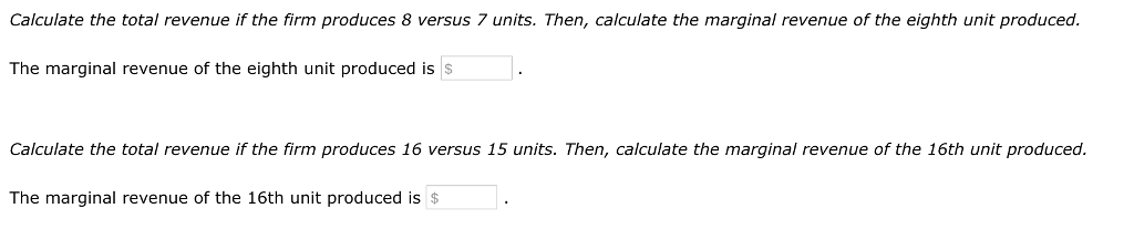 Calculate the total revenue if the firm produces 8 versus 7 units. Then, calculate the marginal revenue of the eighth unit produced. The marginal revenue of the eighth unit produced is S Calculate the total revenue if the firm produces 16 versus 15 units. Then, calculate the marginal revenue of the 16th unit produced. The marginal revenue of the 16th unit produced is$