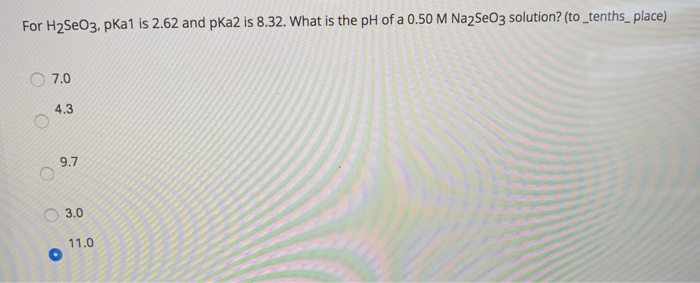For H2SEO3, pKa1 is 2.62 and pKa2 is 8.32. What is the pH of a 0.50 M Na2SeO3 solution? (to_tenths_place) 7.0 4.3 9.7 O 3.0 1