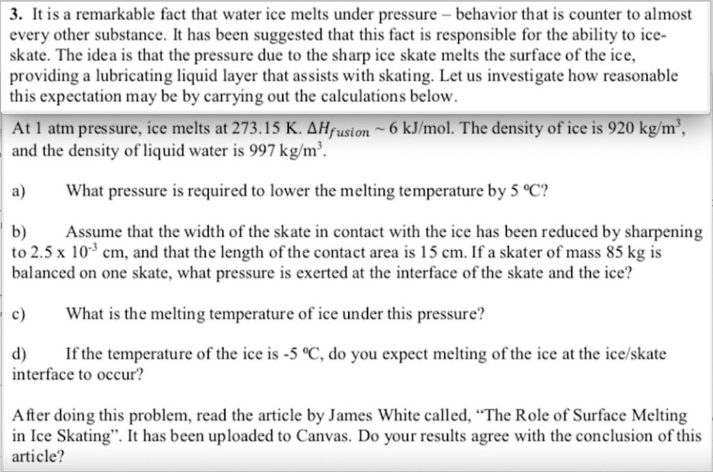 3. It is a remarkable fact that water ice melts under pressure behavior that is counter to almost every other substance. It h