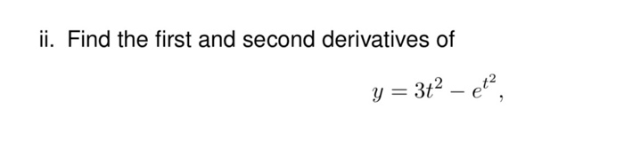ii. Find the first and second derivatives of