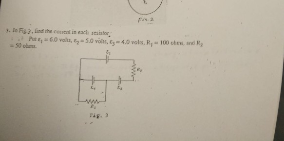 3. In Fig-3, find the current in each resistor. .. Fut ει = 6.0 volts, ε2= 5.0 volts, ε3= 4.0 volts, RI-100 ohms, and R2 50 o