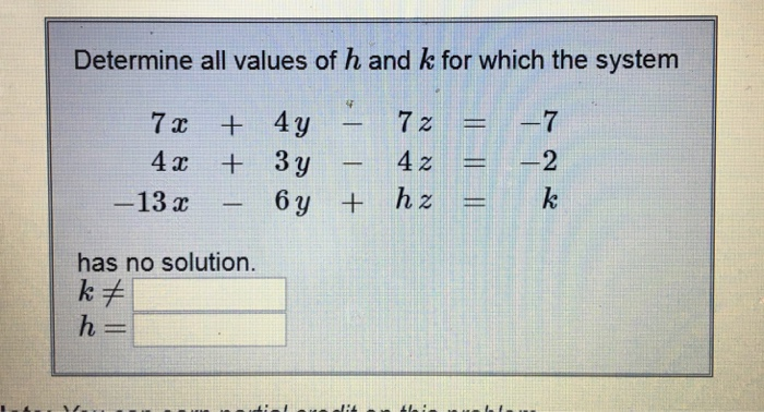 Determine all values of h and k for which the system 7 4y 2ー 4 3y -13 42 ㅡ ㅡ2 6y + hz = has no solution. kA