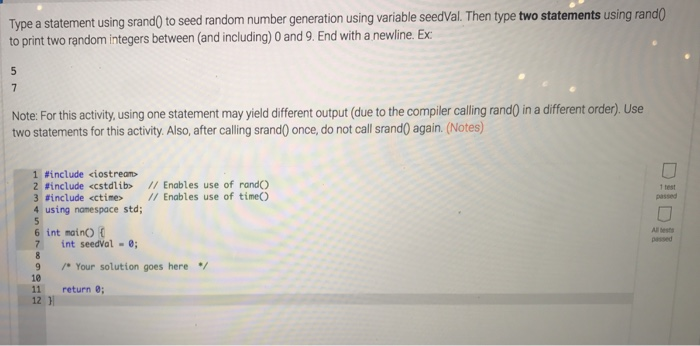 Type a statement using srand0 to seed random number generation using variable seedVal. Then type two statements using rand0 to print two random integers between (and including) O and 9. End with a newline. Ex Note: For this activity, using one statement may yield different output (due to the compiler calling rand) in a different order). Use two statements for this activity. Also, after calling srandO once, do not call srandO again. (Notes) 1 #include <iostream> Z #include <cstdlìb> // Enables use of rando 3 #include <ctine> // Enables use of time() 4 using namespace std; 1 test passed Al bests 6 int mainO C 7 int seedVal - 9 Your solution goes here 10 11 return 8; 12