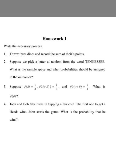 Homework1 Write the necessary process. 1. Throw three dices and record the sum of theirs points. 2. Suppose we pick a letter at random from the word TENNESSEE What is the sample space and what probabilities should be assigned to the outcomes? 3. Suppose PA), PurnB)= , and Plan B)=측· What is P(B)? John and Bob take turns in flipping a fair coin. The first one to get a Heads wins. John starts the game. What is the probability that he wins? 4.