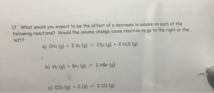 17. W following reactions? Would the volume change cause reaction to go to the right or the eft? hat would you expect to be t