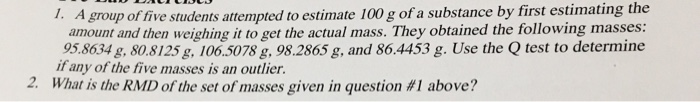 A group of five students attempted to estimate 100 g of a substance by first estimating the amount and then weighing it to get the actual mass. They obtained the following masses: 95.8634 g. 80.8125 g106.5078g,98.2865 g, and 86.4453 g. Use the Q test to determine 1. if any of the five masses is an outlier. 2, What is the RMD of the set of masses given in question #1 above?