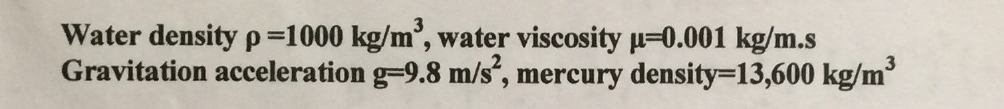 Water density p-1000 kg/m2, water viscosity 0.001 kg/m.s Gravitation acceleration g-9.8 m/s, mercury density-13,600 kg/m