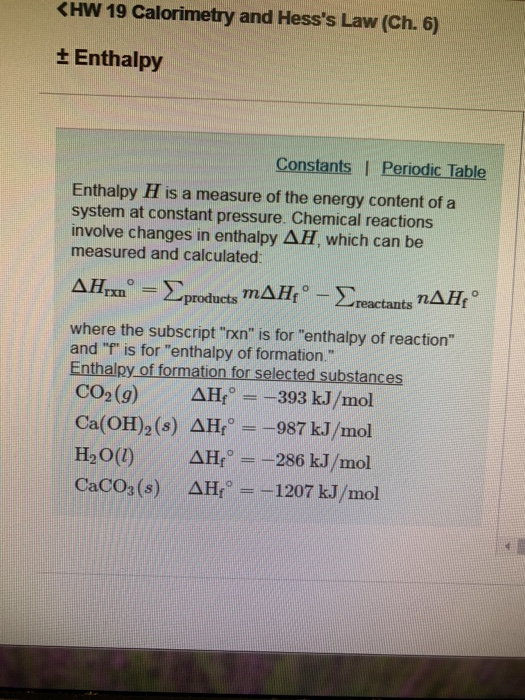 <HW 19 Calorimetry and Hesss Law (Ch. 6) Enthalpy Constants I Periodic Table Enthalpy H is a measure of the energy content of a system at constant pressure. Chemical reactions involve changes in enthalpy ΔΗ, which can be measured and calculated ΔΗ,Χο-Σproducts mAHfo-E.eactants n Δ Hfo where the subscript rxn is for enthalpy of reaction and f is for enthalpy of formation. Enthalpy of formation for selected substances CO2(g) ΔΗο =-393 kJ/mol Ca(OH)s(s) ΔHfo=-987 kJ/mol ΔΗ/--286 kJ/mol ΔΗ,--1207 kJ/mol H2O(1) CaCO3(s)