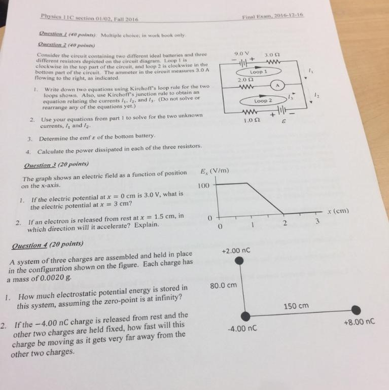 Physics 11C section 01/02, Fall 2016 Final Pxam, 2016-12-16 Quction L (o points) Multiple choice, in work book onty. Qucstien 2 (40 poins Consider the circuit containing two different ideal batteries and three different resistors depicted on the circuit diagram. Loop 1 is elockwise in the top part of the circuit, and loop 2 is clockwise in the bottom part of the circuit. The ammeter in the circuit measures 3.0 flowing to the right, as indicated 9 30 Loop 1 2.0 22 loopsshown. Also, use Kirchoff s junction rule to obtain an Write down two equations using Kirchofts loop rule for the two equation relating the currents 1,. /2, and Is. (Do not solve or rearrange any of the equations yet.) Loop 2 2. Use your equations from part 1 to solve for the two unknown currents, /1 and /2- 1.0 Ω 3. Determine the emfe of the bottom battery. Calculate the power dissipated in each of the three resistors. 4. Question 3 (20 points) The graph shows an electric field as a function of position E (V/m) on the x-axis. 100 1. If the electric potential atx0 cm is 3.0 V, what is the electric potential atx 3 cm? Ifan electron is released from rest atx # 1.5 cm, in which direction will it accelerate? Explain. 2. x (em) 0 2 Question 4 (20 points A system of three charges are assembled and held in place in the configuration shown on the figure. Each charge has a mass of 0.0020 g. +2.00 nC How much electrostatic potential energy is stored in this system, assuming the zero-point is at infinity? 80.0 cm I. 150 cm 2. If the -4.00 nC charge is released from rest and the other two charges are held fixed, how fast will this charge be moving as it gets very far away from the -4.00 nC +8.00 nC other two charges