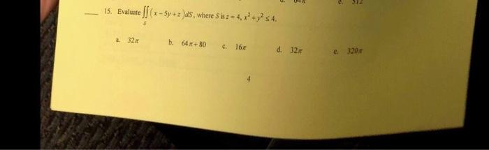 15. Evaluatelf(x-5y+2)ds,where Sis:=4,x2 +y2 s4. a. 32 b. 64 80 c. 16 d. 32x e. 320π