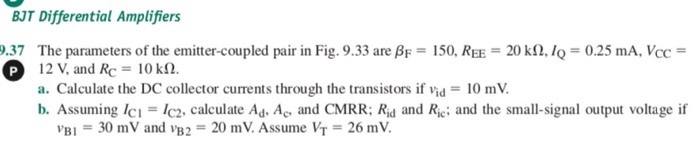 BJT Differential Amplifiers 9.37 The parameters of the emitter-coupled pair in Fig. 9.33 are A: = 150, REE = 20 kfMQ-0.25 mA, VCC = P 12 V, and Rc 10 k2. a. Calculate the DC collector currents through the transistors if vid = 10 mV. b. Assuming lcIc2. calculate Ad Ac and CMRR: Rid and Rie; and the small-signal output voltage if VBI = 30 mV and vB,-20 mV. Assume Vr = 26 mV.
