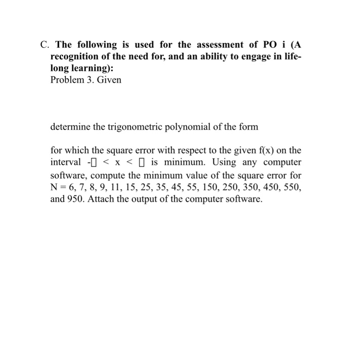 C. The following is used for the assessment of PO i (A recognition of the need for, and an ability to engage in life- long learning): Problem 3. Given determine the trigonometric polynomial of the form for which the square error with respect to the given f(x) on the interval -<x < is minimum. Using any computer software, compute the minimum value of the square error for N-6, 7, 8, 9, 11, 15, 25, 35, 45, 55, 150, 250, 350, 450, 550, and 950. Attach the output of the computer software