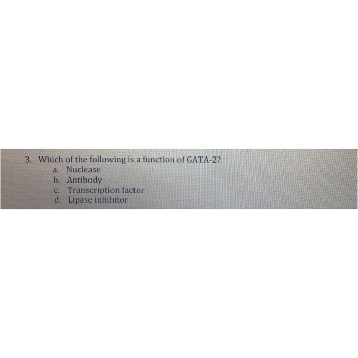 3. Which of the following is a function of GATA-2? a. Nuclease b. Antibody c. Transcription factor d. Lipase inhibitor