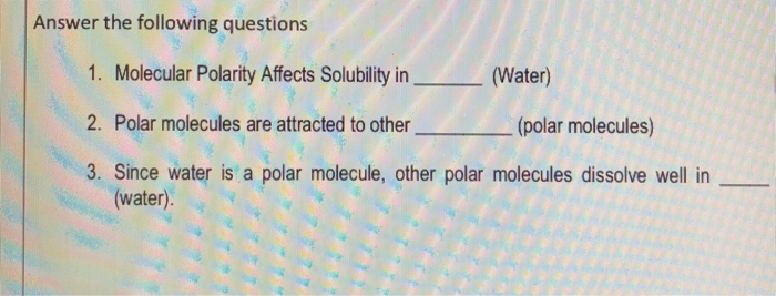 Answer the following questions 1. Molecular Polarity Affects Solubility in (Water) 2. Polar molecules are attracted to other 3. Since water is a polar molecule, other polar molecules dissolve well in (polar molecules) water)