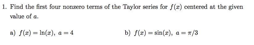 1. Find the first four nonzero terms of the Taylor series for f(x) centered at the given value of a. a) ()In), a -4 b) f(x)-sin(x), a-π/3