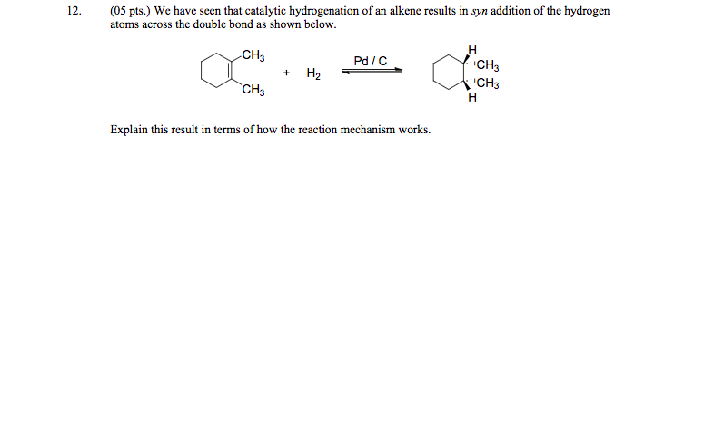 (05 pts.) We have seen that catalytic hydrogenation of an alkene results in syn addition of the hydrogen atoms across the double bond as shown below. 12. CH3 Pd / C CH CH3 CH3 Explain this result in terms of how the reaction mechanism works.