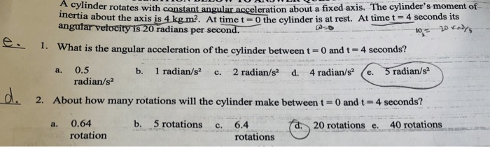 A cylinder rotates with eleration about a fixed axis. The cylinders moment of nertia about the axis is 4kg m2. At time t-O t
