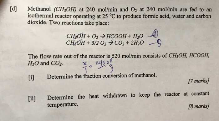 [d] Methanol (CH OH) at 240 molmin and O2 at 240 mol/min are fed to an isothermal reactor operating at 25 ℃ to produce formic acid, water and carbon dioxide. Two reactions take place: The flow rate out of the reactor is 520 mol/min consists of CH,OH, HCOOH, H2O and CO2- イり1,42つ3 [i] Determine the fraction conversion of methanol. [7 marks] Determine the heat withdrawn to keep the reactor at constant [8 marks] [il] temperature