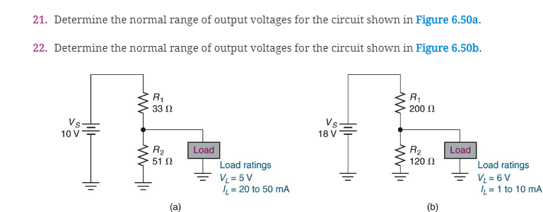 21. Determine the normal range of output voltages for the circuit shown in Figure 6.50a 22. Determine the normal range of output voltages for the circuit shown in Figure 6.50b 33 Ω 200 Ω 10 VT 18 V Load R. 120 Ω Load 51 Ω Load ratings Load ratings に20 to 50 mA /L = 1 to 10 mA