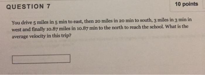 10 points QUESTION 7 You drive 5 miles in 5 min to east, then 20