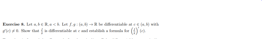 Exercise 8. Let a, be R,a < b. Let f, g : (a, b) → R be differentiable at ce(a, b) with g(c)メ0. Show that L is differentiable at c and establish a formula for , (c).