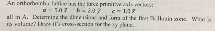 An orthorhombic lattice has the three primitive axis vectors: a 5.0 b 2.0 1.02 all in A. Determine the dimensions and form of the first Brillouin zone. What is its volume? Draw its cross-section for the xy plane.