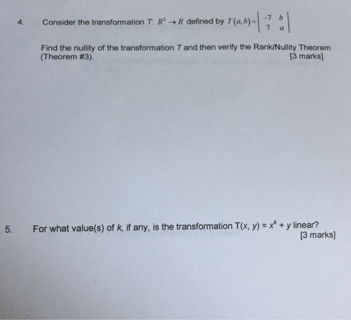 4. Consider the transformation T: R2 R defined by T (a,b) Find the nullity of the transformation T and then verify the RankNullity Theorem [3 marks] 5. For what value(s) of k, if any, is the transformation T(x, y linear? [3 marks]
