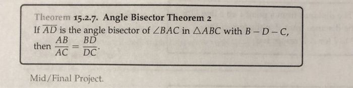 Theorem 15.2.7. Angle Bisector Theorem 2 If AD is the angle bisector of ZBAC in AABC with B-D-C, then--= AB BD heCDC Mid/Final Project.