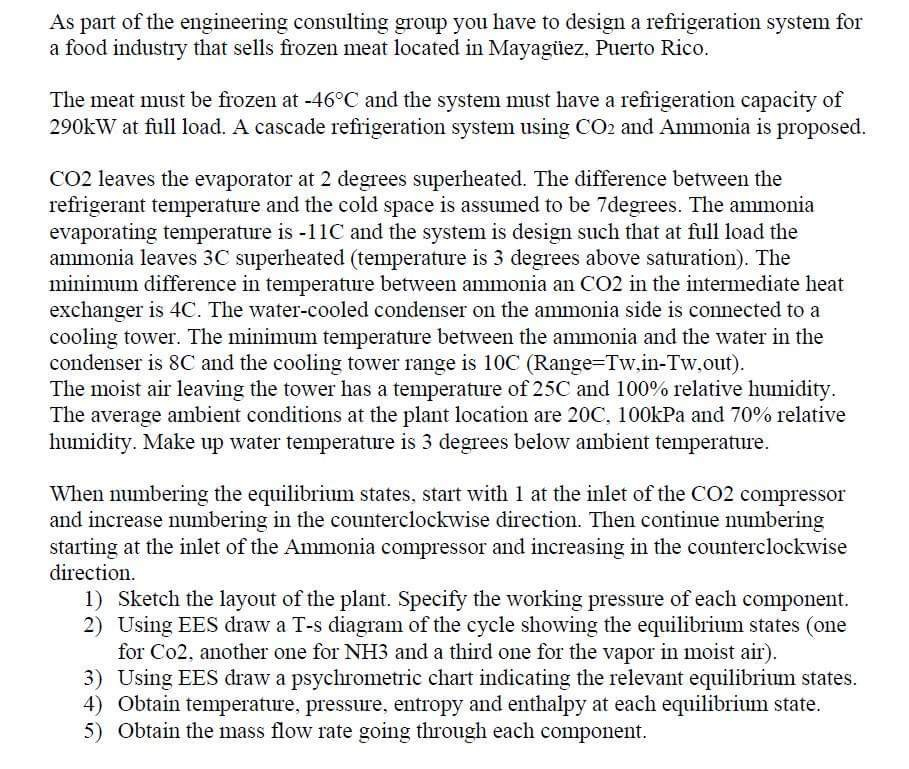 As part of the engineering consulting group you have to design a refrigeration system for a food industry that sells frozen meat located in Mayagüez, Puerto Rico. The meat must be frozen at -46°C and the system must have a refrigeration capacity of 290kW at full load. A cascade refrigeration system using CO2 and Ammonia is proposed. CO2 leaves the evaporator at 2 degrees superheated. The difference between the refrigerant temperature and the cold space is assumed to be 7degrees. The ammonia evaporating temperature is -11C and the system is design such that at full load the ammonia leaves 3C superheated (temperature is 3 degrees above saturation). The minimum difference in temperature between ammonia an CO2 in the intermediate heat exchanger is 4C. The water-cooled condenser on the ammonia side is connected to a cooling tower. The minimum temperature between the ammonia and the water in the condenser is 8C and the cooling tower range is 10C (Range-Tw.in-Tw.out) The moist air leaving the tower has a temperature of 25C and 100% relative humidity The average ambient conditions at the plant location are 20C. 100kPa and 70% relative humidity. Make up water temperature is 3 degrees below ambient temperature. When numbering the equilibrium states, star with 1 at the inlet of the CO2 compressor and increase numbering in the counterclockwise direction. Then continue numbering starting at the inlet of the Ammonia compressor and increasing in the counterclockwise direction. 1 Sketch the layout of the plant. Specify the working pressure of each component 2) Using EES draw a T-s diagram of the cycle showing the equiibrium states (one for Co2, another one for NH3 and a third one for the vapor in moist air). 3) Using EES draw a psychrometric chart indicating the relevant equilibrium states. 4) Obtain temperature, pressure, entropy and enthalpy at each equilibrium state. 5) Obtain the mass flow rate going through each component.