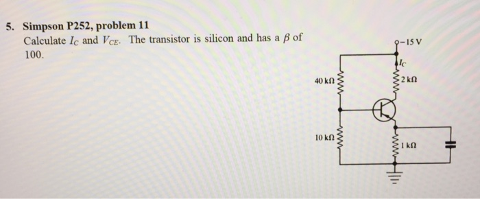 5. Simpson P252, problem 11 Calculate 1c and ICE- The transistor s silicon and has a β of 100. 9-15 V Ic 10 kn