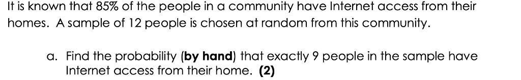 It is known that 85% of the people in a community have Internet access from their homes. A sample of 12 people is chosen at random from this community a. Find the probability (by hand) that exactly 9 people in the sample have Internet access from their home. (2)