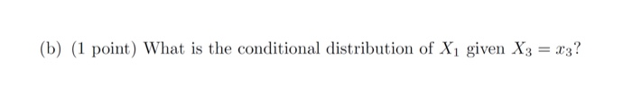 (b) (1 point) What is the conditional distribution of Xi given X3?