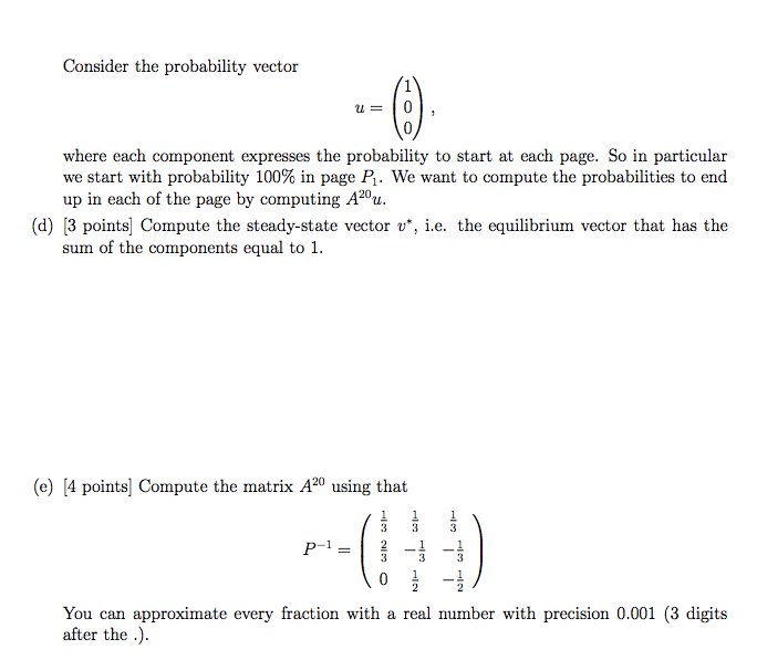 Consider the probability vector T爲 where each component expresses the probability to start at each page. So in particular we start with probability 100% in page We want to compute the probabilities to end up in each of the page by computing A20u. (d) [3 points] Compute the steady-state vector u, i.e. the equilibrium vector that has the sum of the components equal to (e) 4 points Compute the matrix A20 using that 3 You can approximate every fraction with a real number with precision 0.001 (3 digits after the )