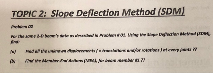 TOPIC 2: Slope Deflection Method (SDM Problem 02 For the same 2-D beams data as described in Problem # 01, Using the Slope Deflection Method (SDM), find: (a) Find all the unknown displacements(translations and/or rotations ) at every joints ? (b) Find the Member-End Actions (MEA), for beam member #17?