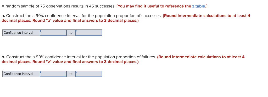 A random sample of 75 observations results in 45 successes. [You may find it useful to reference the z table.] a. Construct the a 99% confidence interval for the population proportion of successes. (Round intermediate calculations to at least 4 decimal places. Round z value and final answers to 3 decimal places.) Confidence interval to b. Construct the a 99% confidence interval for the population proportion of failures. (Round intermediate calculations to at least 4 decimal places. Round z value and final answers to 3 decimal places.) Confidence interval to