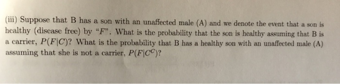 (ii) Suppose that B has a son with an unaffected male (A) and we denote the event that a son is healthy (discase free) by F. What is the probability that the son is healthy assuming that B is a carrier, P(F|C)? What is the probability that B has a healthy son with an unaffected male (A) assuming that she is not a carrier, P(FICC)?