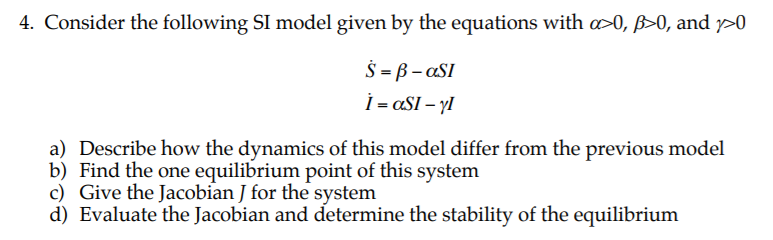4. Consider the following SI model given by the equations with AO, and 0 a) Describe how the dynamics of this model differ fr
