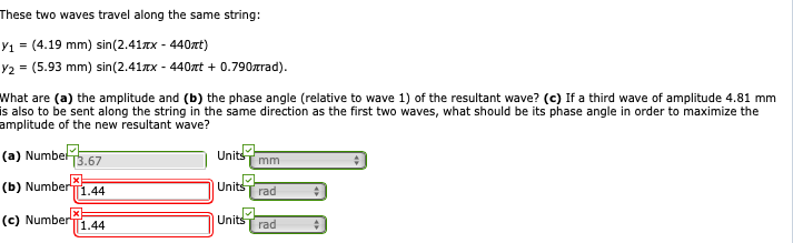 These two waves travel along the same string: y1 = (4.19 mm) sin(241TX-440zt) y2 = (5.93 mm) sin(241TX-440mt + 0.790rrad). What are (a) the amplitude and (b) the phase angle (relative to wave 1) of the resultant wave? (c) If a third wave of amplitude 4.81 mm is also to be sent along the string in the same direction as the first two waves, what should be its phase angle in order to maximize the amplitude of the new resultant wave? (a) Numbet 3.67 (b) Number X (e) Number1.44 Units mm Units T rad UnitsT rad