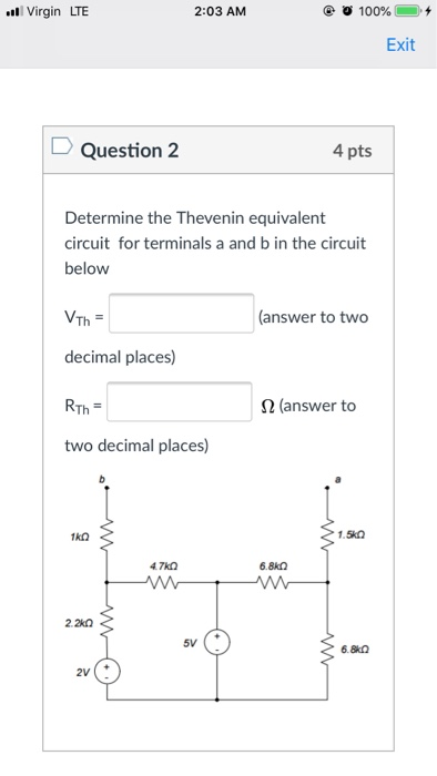 Virgin LTE 2:03 AM @ Ο 100% 0. + Exit Question 2 4 pts Determine the Thevenin equivalent circuit for terminals a and b in the circuit below answer to two decimal places) Ω (answer to two decimal places) k2 47kn 2.2k0 5V