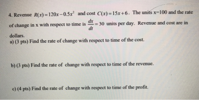 4. Revenue R(x)-120x-0.5x2 and cost C(x)-1 5x + 6·The units x-100 and the rate of change in x with respect to time is 30 units per day. Revenue and cost are in dollars. a) (3 pts) Find the rate of change with respect to time of the cost. dt b) (3 pts) Find the rate of change with respect to time of the revenue. e) (4 pts) Find the rate of change with respect to time of the profit.