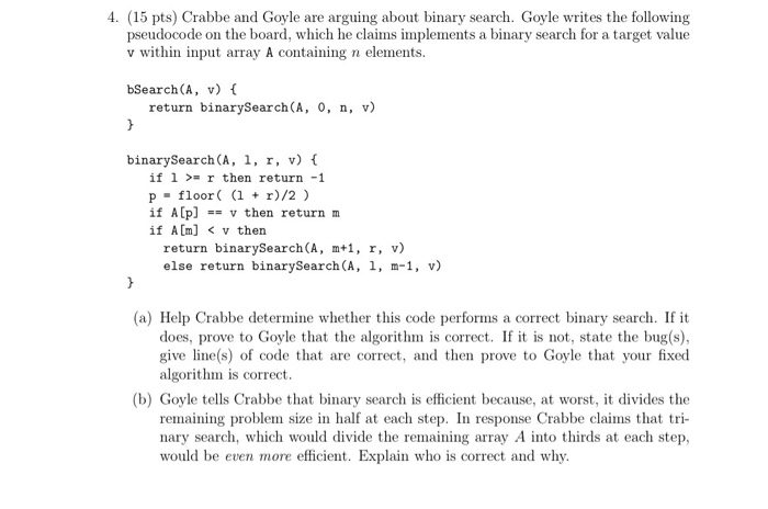 4. (15 pts) Crabbe and Goyle are arguing about binary search. Goyle writes the following pseudocode on the board, which he claims implements a binary search for a target value v within input array A containing n elements. bSearch(A, v) f return binarySearch(A, 0, n, v) binarySearch (A, 1, r, v) f if 1r then return -1 p floor i r)/2) if Alp]v then return m if Am] < v thern return binarySearch(A, m+1, r, v) else return binarySearch (A, 1, m-1, v) (a) Help Crabbe determine whether this code performs a correct binary search. If it does, prove to Goyle that the algorithm is correct. If it is not, state the bug(s) give line(s) of code that are correct, and then prove to Goyle that your fixed algorithm is correct. (b) Goyle tells Crabbe that binary search is efficient because, at worst, it divides the remaining problem size in half at each step. In response Crabbe claims that nary search, which would divide the remaining array A into thirds at each step, would be even more efficient. Explain who is correct and why.