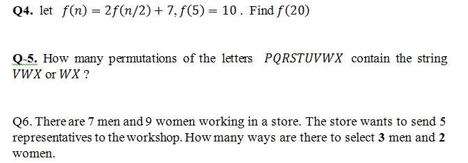 Q4. let f(n) -2f(n/2)+7,f(5)- 10. Find f (20) 0-5. How many permutations of the letters PQRSTUVWX contain the string VWX or WX? Q6. There are 7 men and 9 women working in a store. The store wants to send 5 representatives to the workshop. How many ways are there to select 3 men and 2 women.