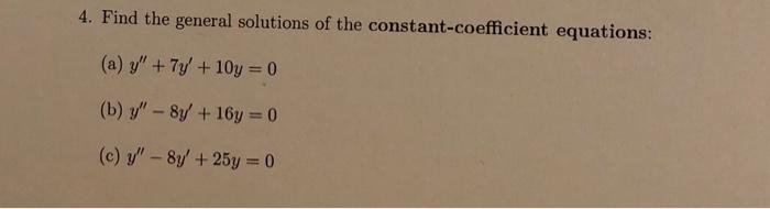 4. Find the general solutions of the constant-coefficient equations: (a) y +7y 10y 0 (b) y - 8y +16y 0 (c) y - 8y + 25y 0