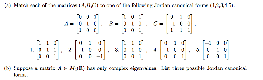 (a) Match each of the matrices (A,B,C) to one of the following Jordan canonical forms (1,2,3,4,5) 0 0 1 0 0 1 1. 01 1, 2 .-1 0 , 3.01 0, 4 . -1 0 0, 5.0 1 0 0 0 1 0 0-1 (b) Suppose a matrix A E M4(R) has only complex eigenvalues. List three possible Jordan canonical forins