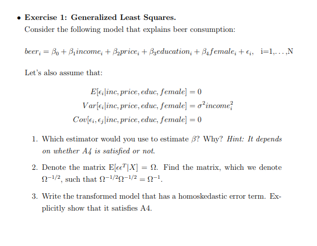 ·Exercise 1: Generalized Least Squares. Consider the following model that explains beer consumption: Lets also assume that: Elelinc, price, educ, female0 Var[clinc, price, educ, female-σ2income? Cov[ci, Ej line, price, educ, female] = 0 1. Which estimator would you use to estimate β? Why? Hint: It depends on whether A4 is satisfied or not. 2. Denote the matrix EIEETIX]-Ω. Find the matrix, which we denote Ω-1/2, such that Ω-1/2Ω-1/2 -Ω-1 3. Write the transformed model that has a homoskedastic error term. Ex plicitly show that it satisfies A4.